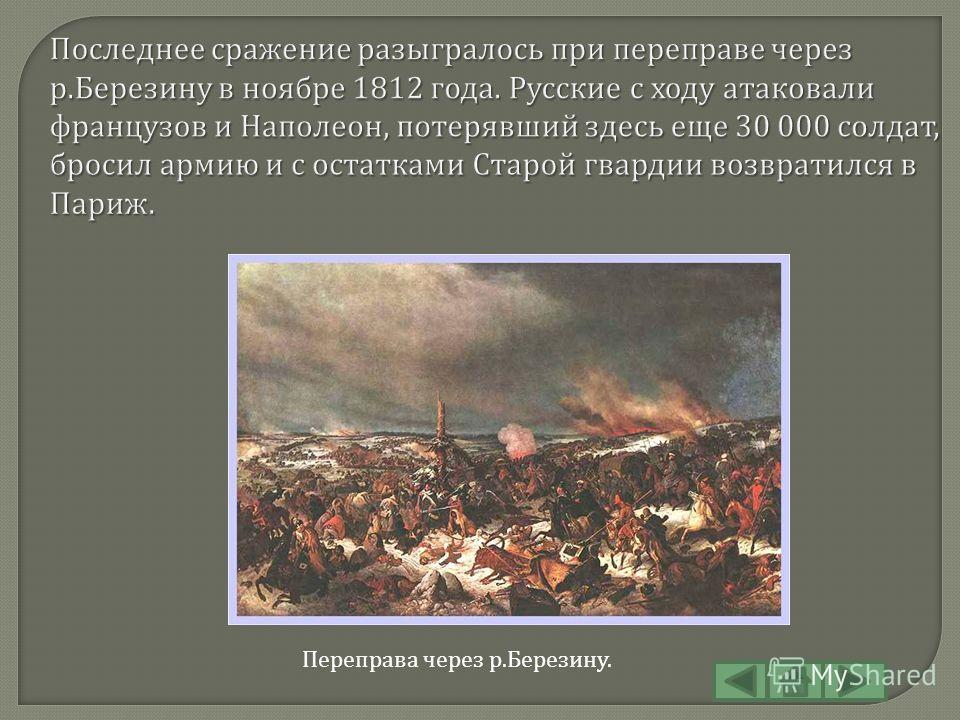 Последнее сражение разыгралось при переправе через р. Березину в ноябре 1812 года. Русские с ходу атаковали французов и Наполеон, потерявший здесь еще 30 000 солдат, бросил армию и с остатками Старой гвардии возвратился в Париж. Переправа через р. Бе