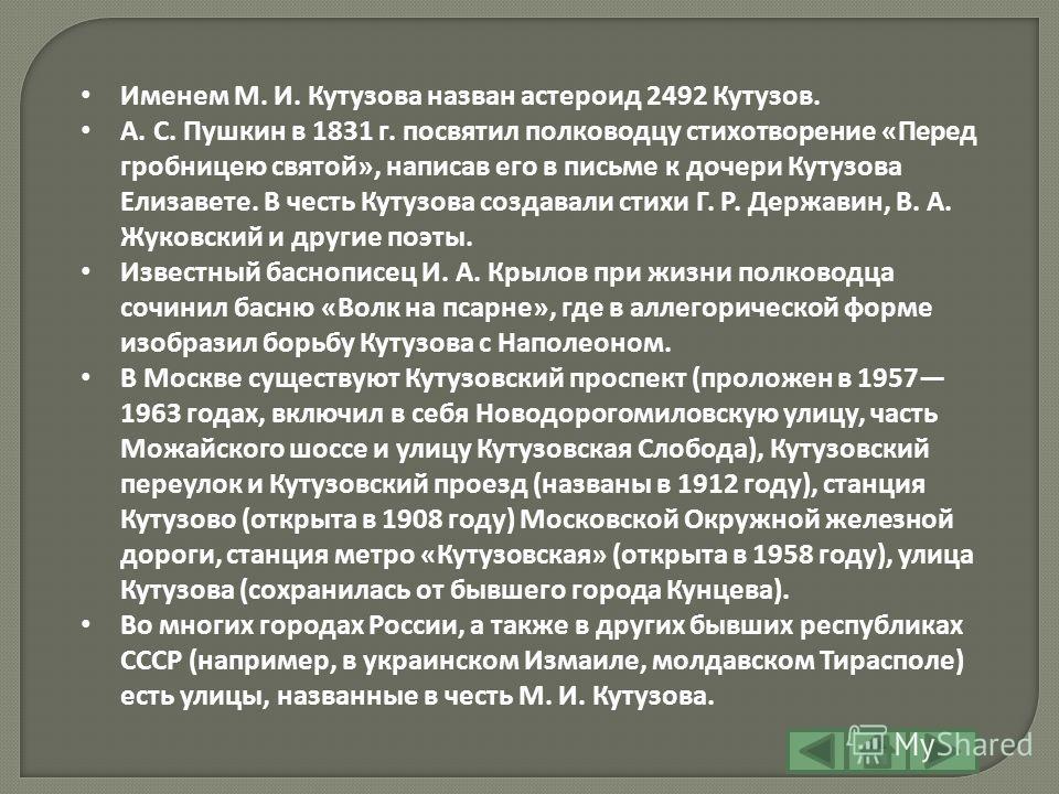 Именем М. И. Кутузова назван астероид 2492 Кутузов. А. С. Пушкин в 1831 г. посвятил полководцу стихотворение «Перед гробницею святой», написав его в письме к дочери Кутузова Елизавете. В честь Кутузова создавали стихи Г. Р. Державин, В. А. Жуковский