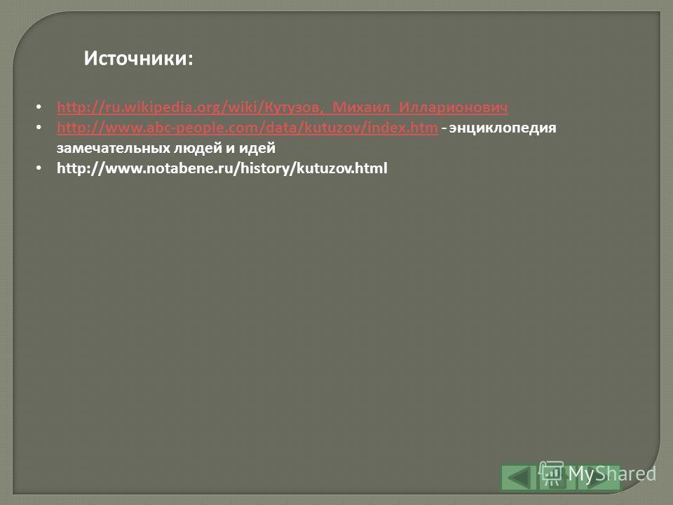 http://ru.wikipedia.org/wiki/Кутузов,_Михаил_Илларионович http://ru.wikipedia.org/wiki/Кутузов,_Михаил_Илларионович http://www.abc-people.com/data/kutuzov/index.htm - энциклопедия замечательных людей и идей http://www.abc-people.com/data/kutuzov/inde
