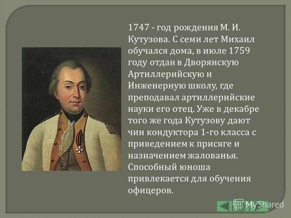 1747 - год рождения М. И. Кутузова. С семи лет Михаил обучался дома, в июле 1759 году отдан в Дворянскую Артиллерийскую и Инженерную школу, где преподавал артиллерийские науки его отец. Уже в декабре того же года Кутузову дают чин кондуктора 1-го кла