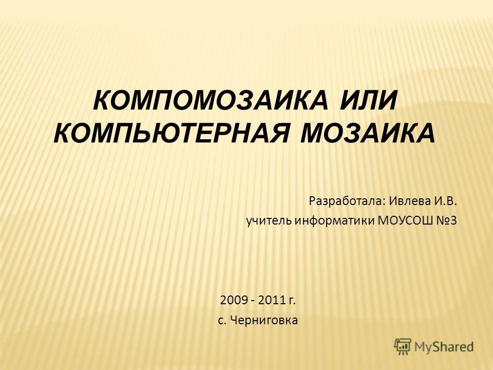 КОМПОМОЗАИКА ИЛИ КОМПЬЮТЕРНАЯ МОЗАИКА Разработала: Ивлева И.В. учитель информатики МОУСОШ 3 2009 - 2011 г. с. Черниговка