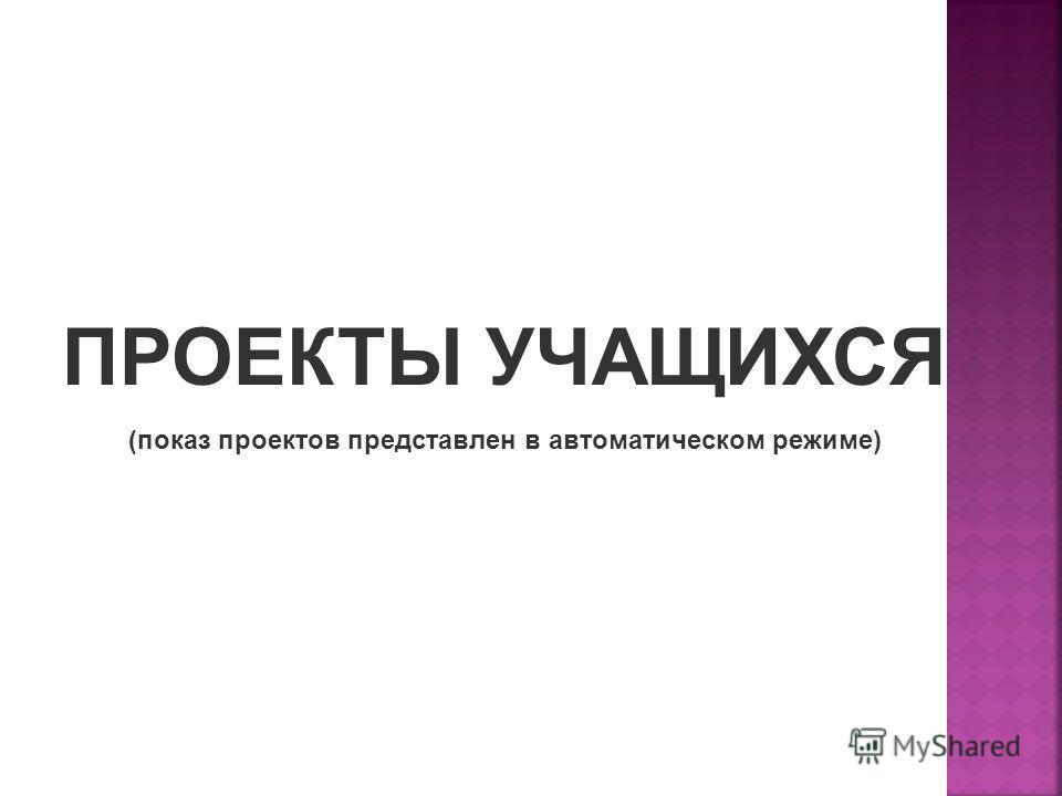 ПРОЕКТЫ УЧАЩИХСЯ (показ проектов представлен в автоматическом режиме)