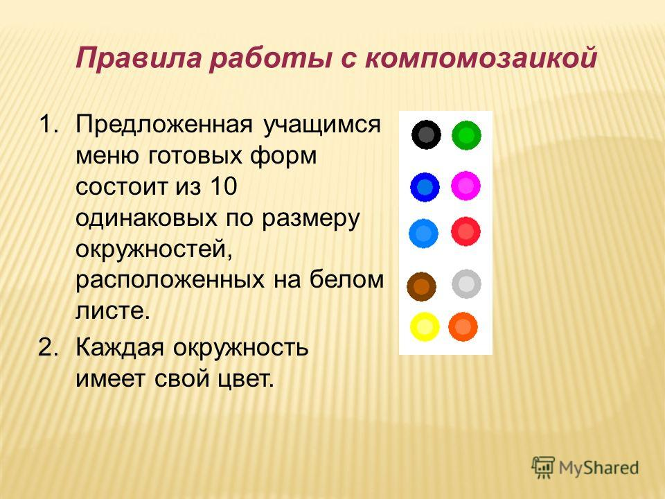 Правила работы с компомозаикой 1.Предложенная учащимся меню готовых форм состоит из 10 одинаковых по размеру окружностей, расположенных на белом листе. 2.Каждая окружность имеет свой цвет.