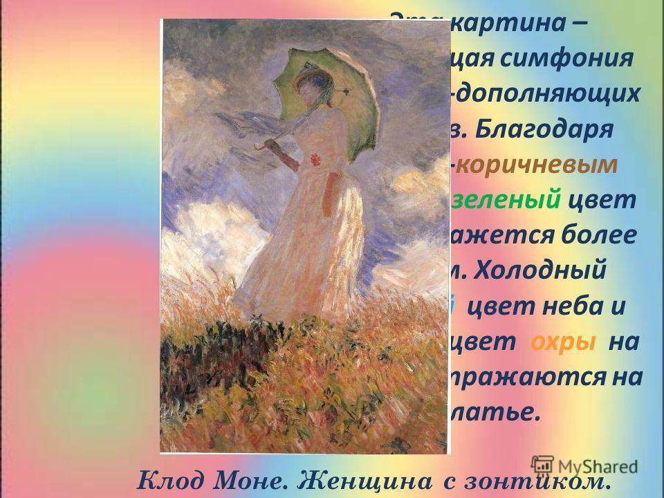 Эта картина – настоящая симфония взаимно-дополняющих цветов. Благодаря красно-коричневым пятнам зеленый цвет травы кажется более живим. Холодный голубой цвет неба и теплый цвет охры на траве отражаются на платье. Клод Моне. Женщина с зонтиком.