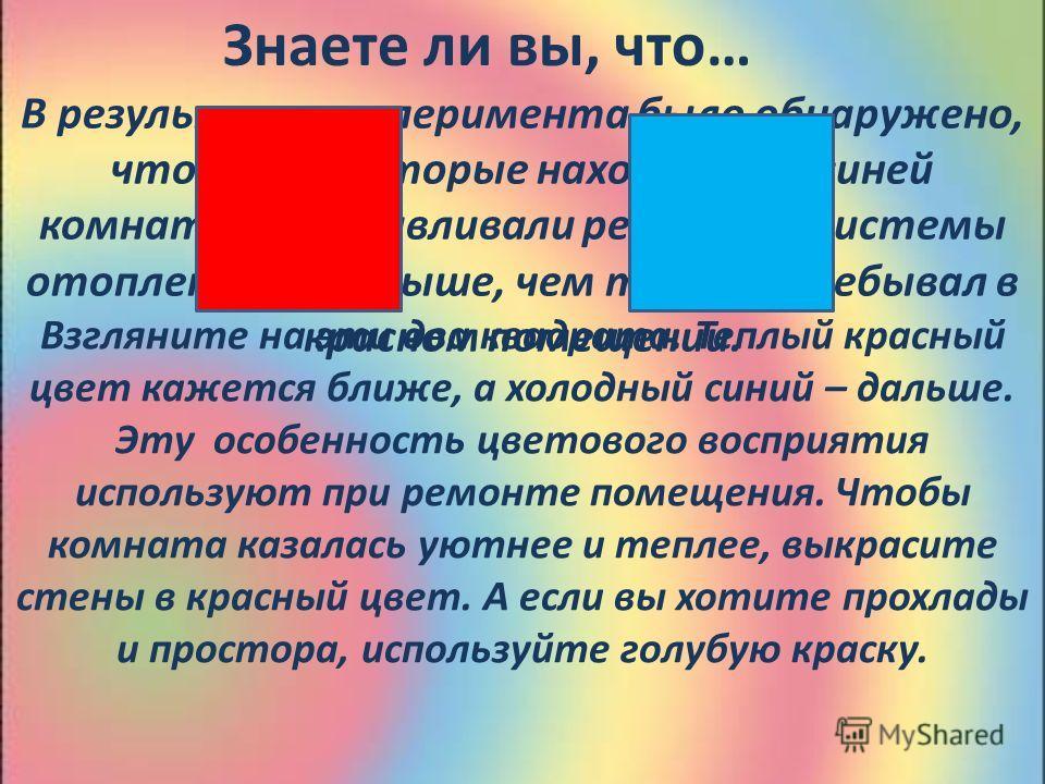 Знаете ли вы, что… В результате эксперимента было обнаружено, что люди, которые находились в синей комнате, устанавливали регулятор системы отопления на 4 0 выше, чем те, кто пребывал в красном помещении. Взгляните на эти два квадрата. Теплый красный