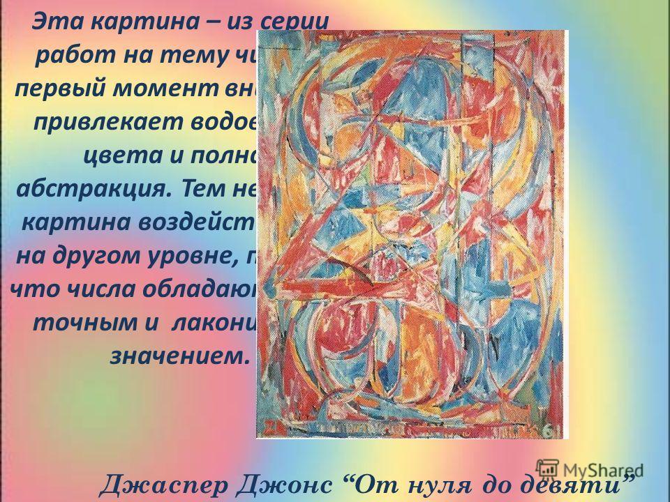 Эта картина – из серии работ на тему чисел. В первый момент внимание привлекает водоворот цвета и полная абстракция. Тем не менее картина воздействует и на другом уровне, потому что числа обладают очень точным и лаконичным значением. Джаспер Джонс От