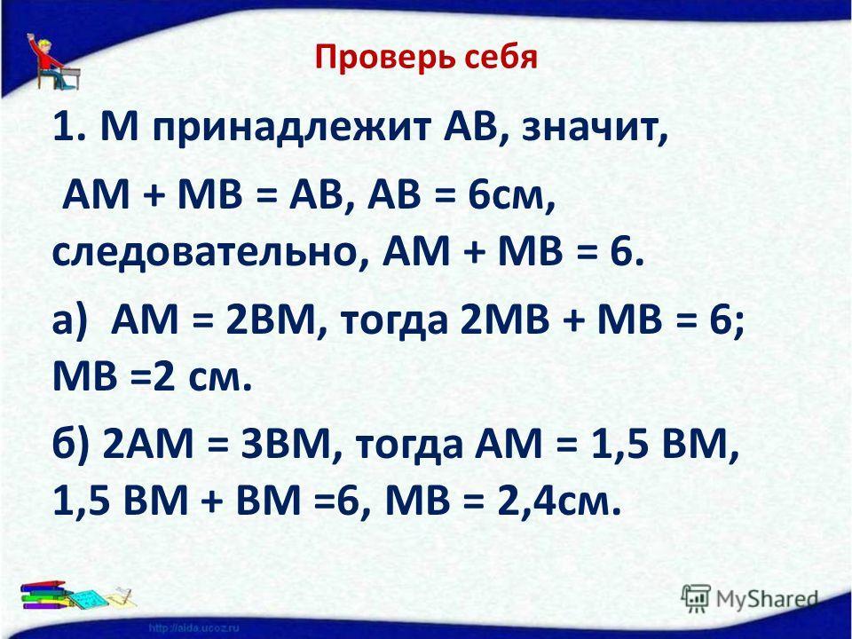 Проверь себя 1.М принадлежит АВ, значит, АМ + МВ = АВ, АВ = 6см, следовательно, АМ + МВ = 6. а) АМ = 2ВМ, тогда 2МВ + МВ = 6; МВ =2 см. б) 2АМ = 3ВМ, тогда АМ = 1,5 ВМ, 1,5 ВМ + ВМ =6, МВ = 2,4см.