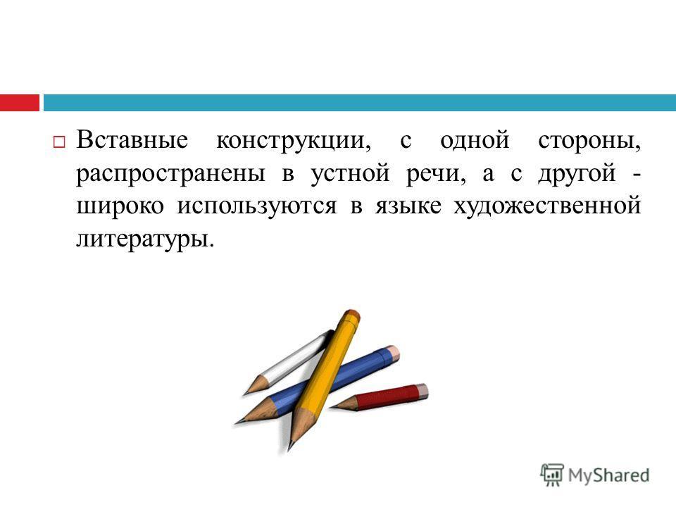 Вставные конструкции, с одной стороны, распространены в устной речи, а с другой - широко используются в языке художественной литературы.