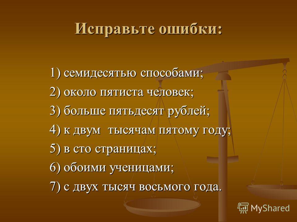 Исправьте ошибки: 1) семидесятью способами; 2) около пятиста человек; 3) больше пятьдесят рублей; 4) к двум тысячам пятому году; 5) в сто страницах; 6) обоими ученицами; 7) с двух тысяч восьмого года.