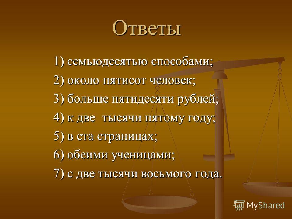 Ответы 1) семьюдесятью способами; 2) около пятисот человек; 3) больше пятидесяти рублей; 4) к две тысячи пятому году; 5) в ста страницах; 6) обеими ученицами; 7) с две тысячи восьмого года.