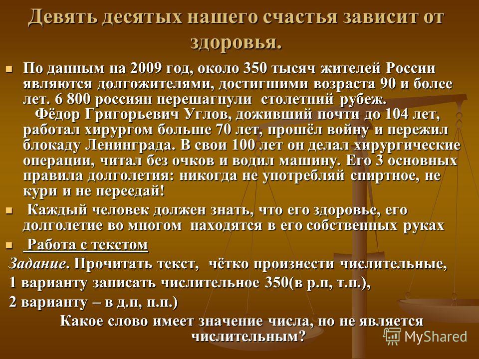 Девять десятых нашего счастья зависит от здоровья. По данным на 2009 год, около 350 тысяч жителей России являются долгожителями, достигшими возраста 90 и более лет. 6 800 россиян перешагнули столетний рубеж. Фёдор Григорьевич Углов, доживший почти до