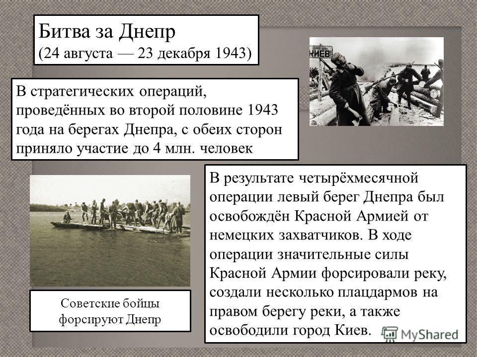 Битва за Днепр (24 августа 23 декабря 1943) В стратегических операций, проведённых во второй половине 1943 года на берегах Днепра, с обеих сторон приняло участие до 4 млн. человек В результате четырёхмесячной операции левый берег Днепра был освобождё