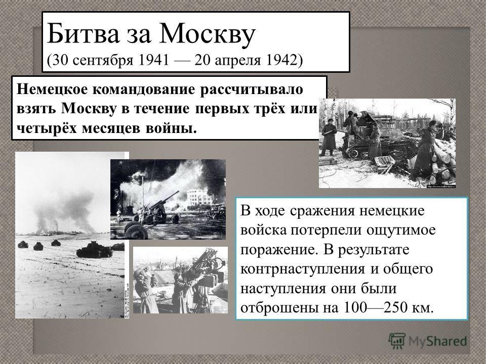 Битва за Москву (30 сентября 1941 20 апреля 1942) Немецкое командование рассчитывало взять Москву в течение первых трёх или четырёх месяцев войны. В ходе сражения немецкие войска потерпели ощутимое поражение. В результате контрнаступления и общего на