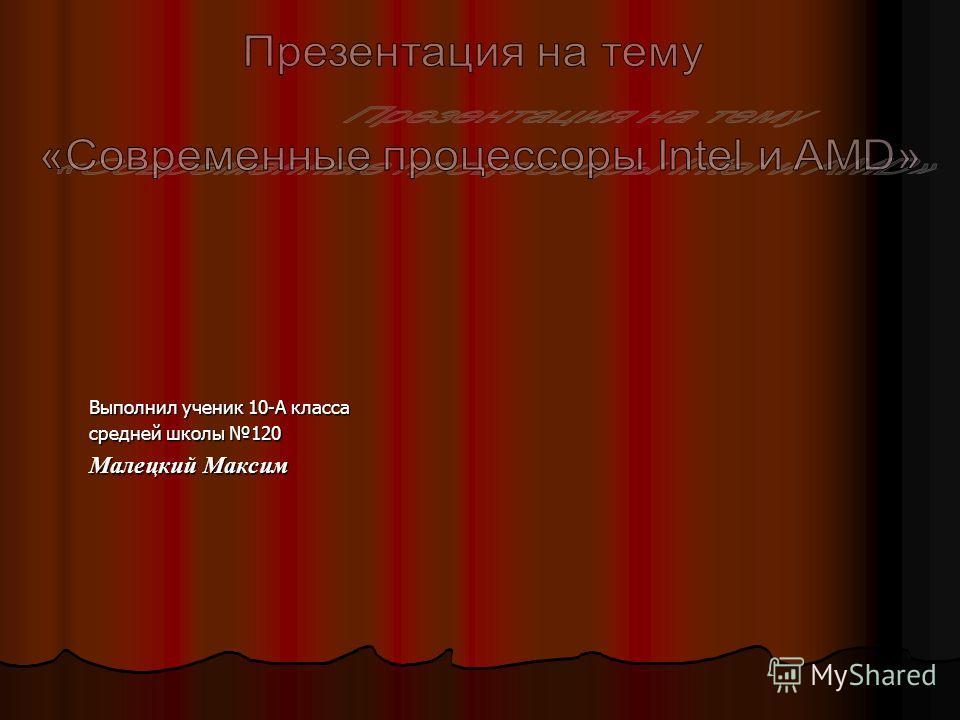 Выполнил ученик 10-А класса cредней школы 120 Малецкий Максим