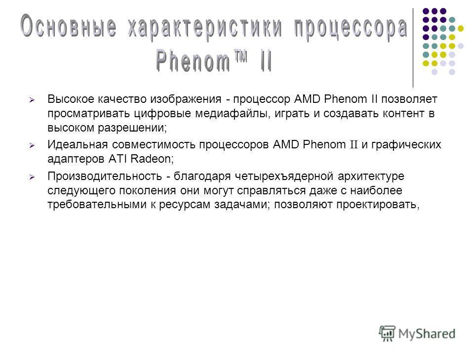 Высокое качество изображения - процессор AMD Phenom II позволяет просматривать цифровые медиафайлы, играть и создавать контент в высоком разрешении; Идеальная совместимость процессоров AMD Phenom II и графических адаптеров ATI Radeon; Производительно