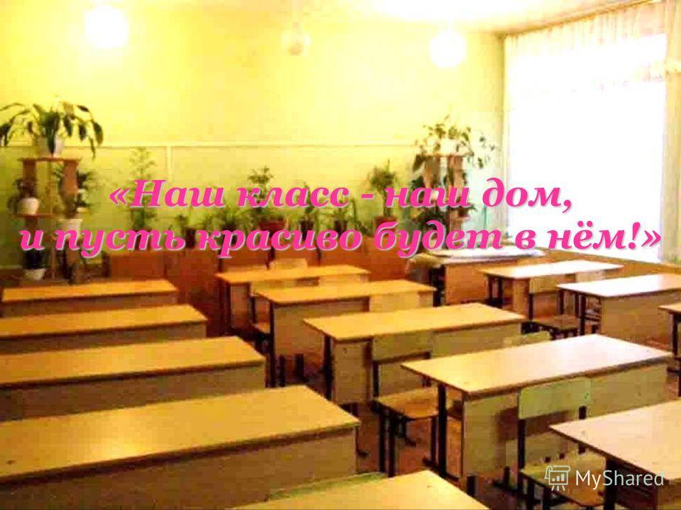 «Наш класс - наш дом, и пусть красиво будет в нём!»