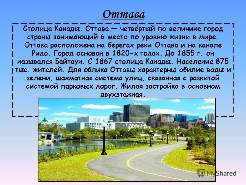 Оттава Столица Канады. Оттава четвёртый по величине город страны занимающий 6 место по уровню жизни в мире. Оттава расположена на берегах реки Оттава и на канале Ридо. Город основан в 1820-х годах. До 1855 г. он назывался Байтаун. С 1867 столица Кана