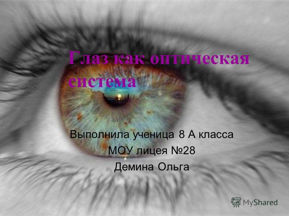 Глаз как оптическая система Выполнила ученица 8 А класса МОУ лицея 28 Демина Ольга