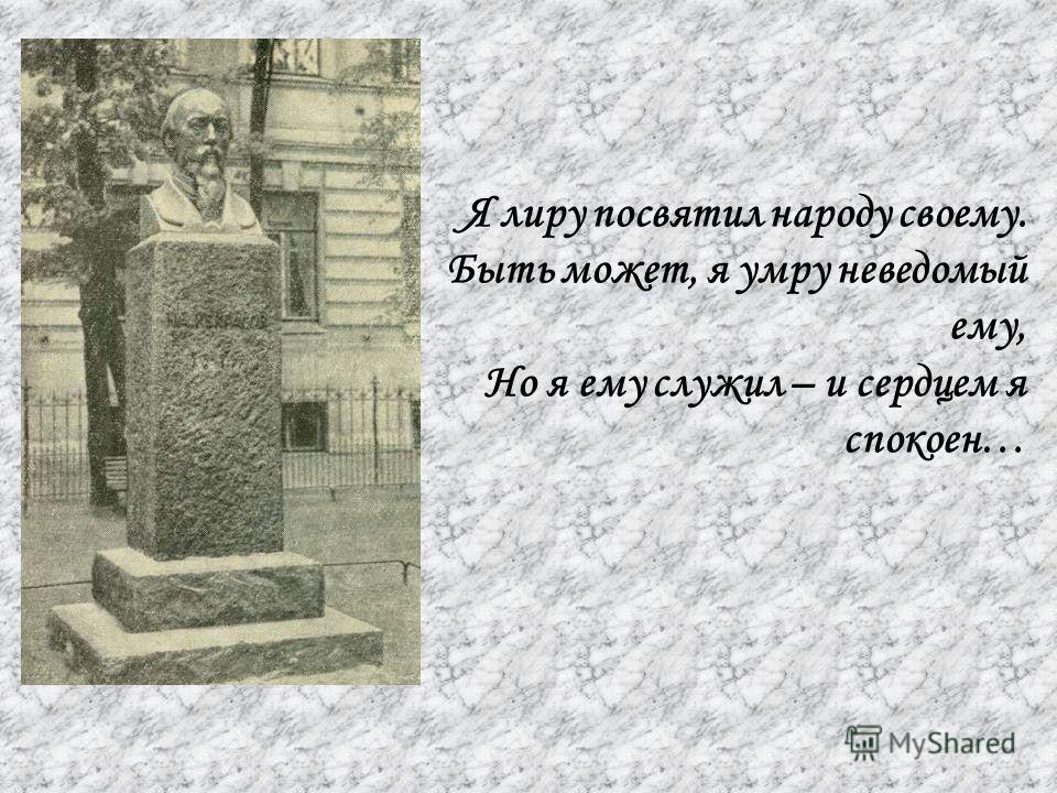 Я лиру посвятил народу своему. Быть может, я умру неведомый ему, Но я ему служил – и сердцем я спокоен…