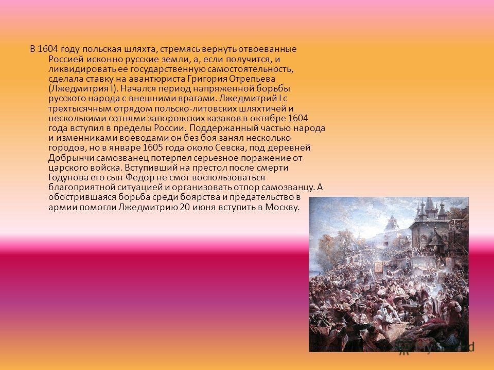 В 1604 году польская шляхта, стремясь вернуть отвоеванные Россией исконно русские земли, а, если получится, и ликвидировать ее государственную самостоятельность, сделала ставку на авантюриста Григория Отрепьева (Лжедмитрия I). Начался период напряжен