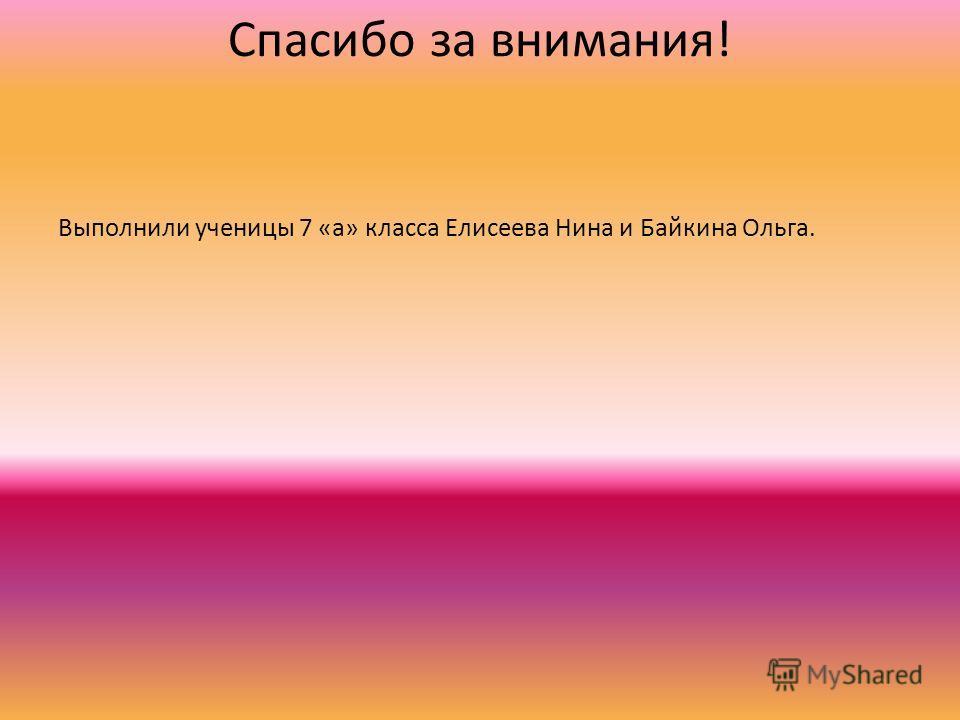 Спасибо за внимания! Выполнили ученицы 7 «а» класса Елисеева Нина и Байкина Ольга.