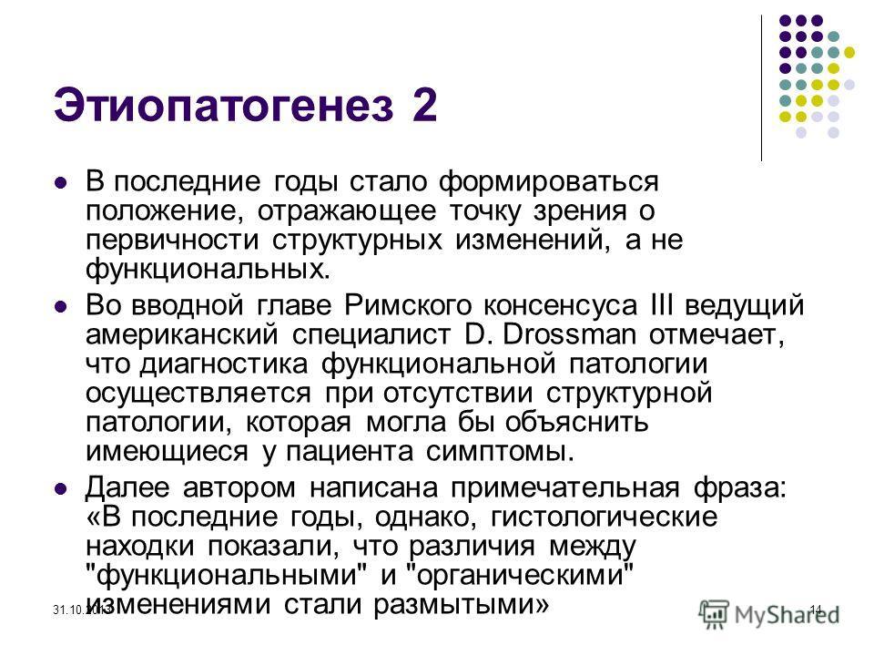 31.10.201314 Этиопатогенез 2 В последние годы стало формироваться положение, отражающее точку зрения о первичности структурных изменений, а не функциональных. Во вводной главе Римского консенсуса III ведущий американский специалист D. Drossman отмеча