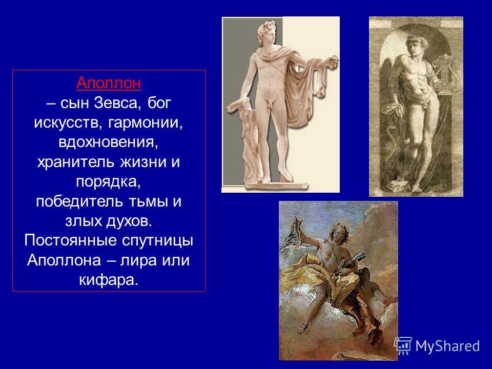 Аполлон – сын Зевса, бог искусств, гармонии, вдохновения, хранитель жизни и порядка, победитель тьмы и злых духов. Постоянные спутницы Аполлона – лира или кифара.