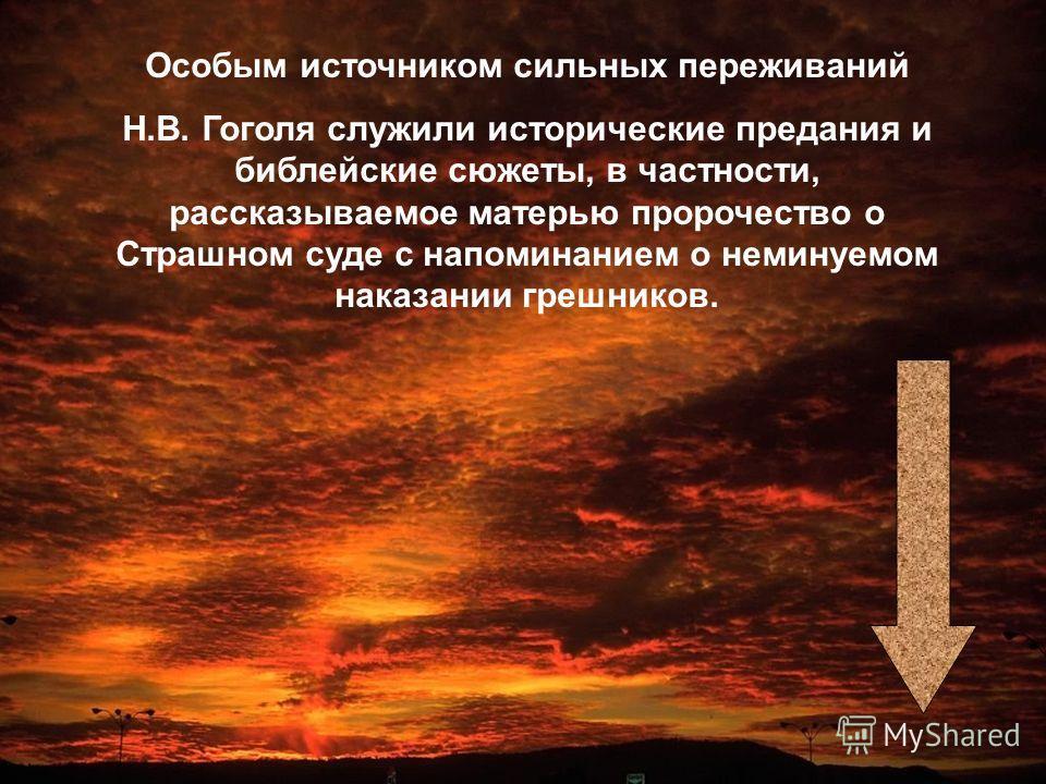 Особым источником сильных переживаний Н.В. Гоголя служили исторические предания и библейские сюжеты, в частности, рассказываемое матерью пророчество о Страшном суде с напоминанием о неминуемом наказании грешников.