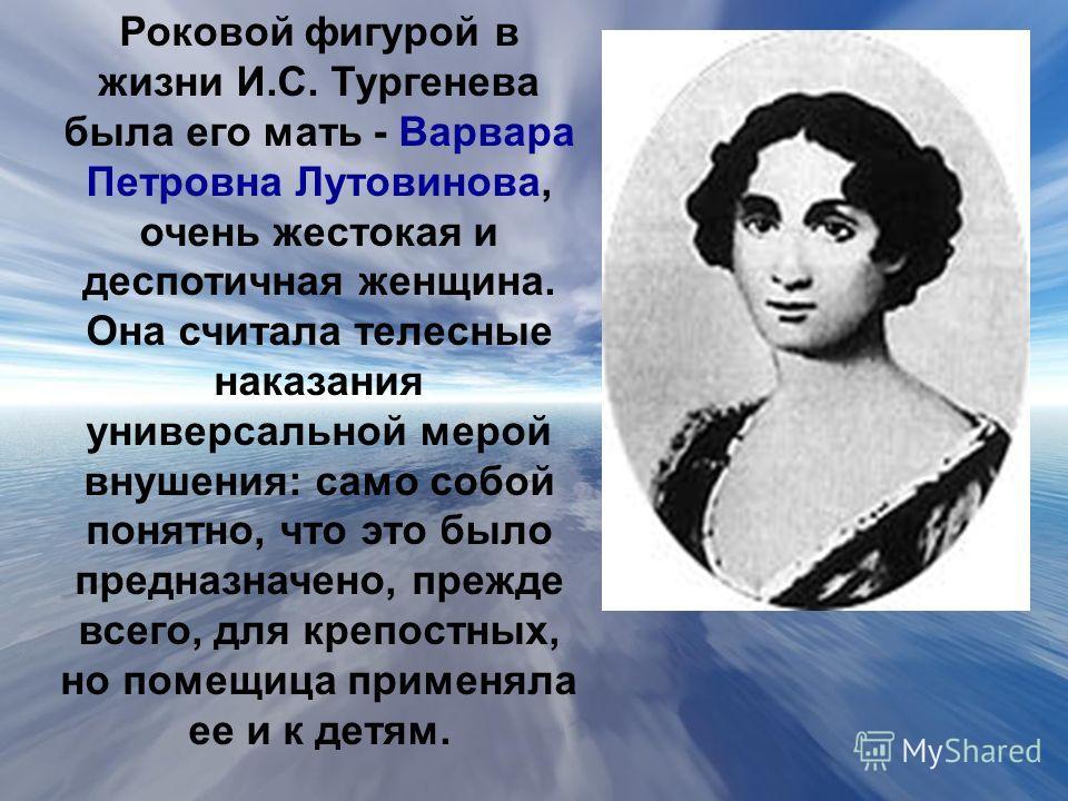Роковой фигурой в жизни И.С. Тургенева была его мать - Варвара Петровна Лутовинова, очень жестокая и деспотичная женщина. Она считала телесные наказания универсальной мерой внушения: само собой понятно, что это было предназначено, прежде всего, для к