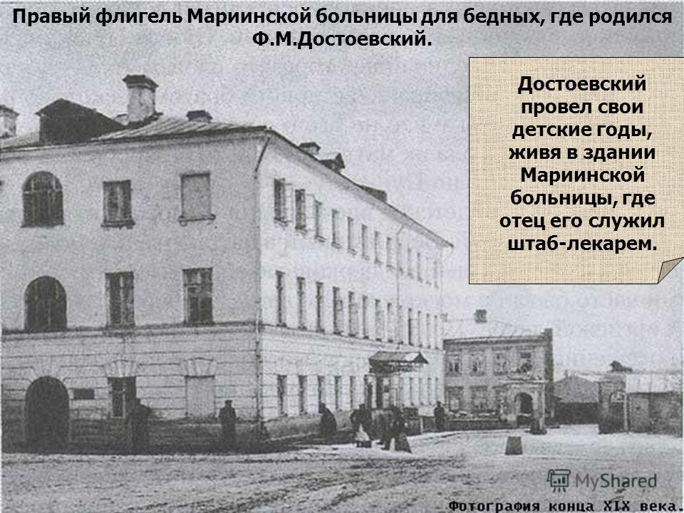 Правый флигель Мариинской больницы для бедных, где родился Ф.М.Достоевский. Достоевский провел свои детские годы, живя в здании Мариинской больницы, где отец его служил штаб-лекарем.