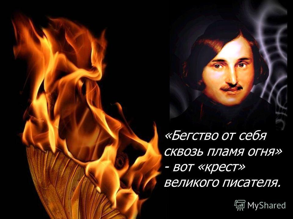 «Бегство от себя сквозь пламя огня» - вот «крест» великого писателя.