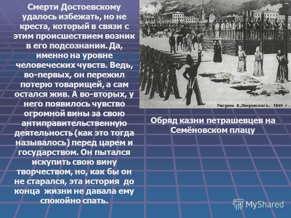 Смерти Достоевскому удалось избежать, но не креста, который в связи с этим происшествием возник в его подсознании. Да, именно на уровне человеческих чувств. Ведь, во-первых, он пережил потерю товарищей, а сам остался жив. А во-вторых, у него появилос