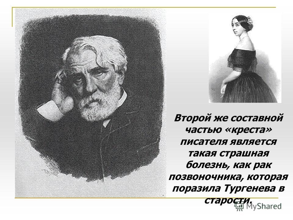 Второй же составной частью «креста» писателя является такая страшная болезнь, как рак позвоночника, которая поразила Тургенева в старости.