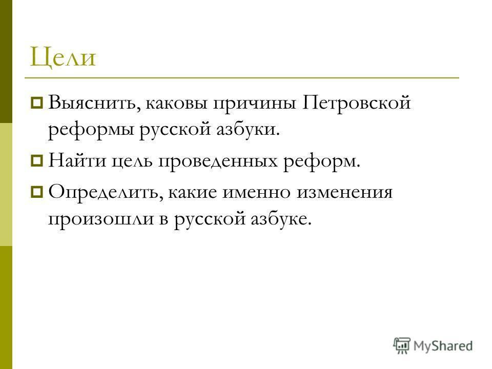 Цели Выяснить, каковы причины Петровской реформы русской азбуки. Найти цель проведенных реформ. Определить, какие именно изменения произошли в русской азбуке.