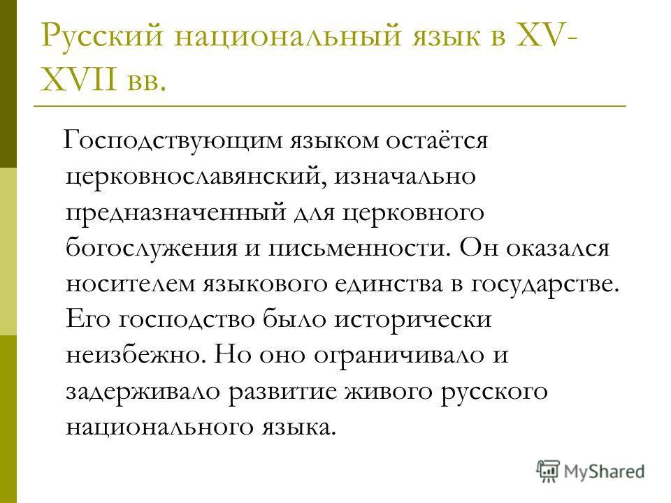 Русский национальный язык в XV- XVII вв. Господствующим языком остаётся церковнославянский, изначально предназначенный для церковного богослужения и письменности. Он оказался носителем языкового единства в государстве. Его господство было исторически