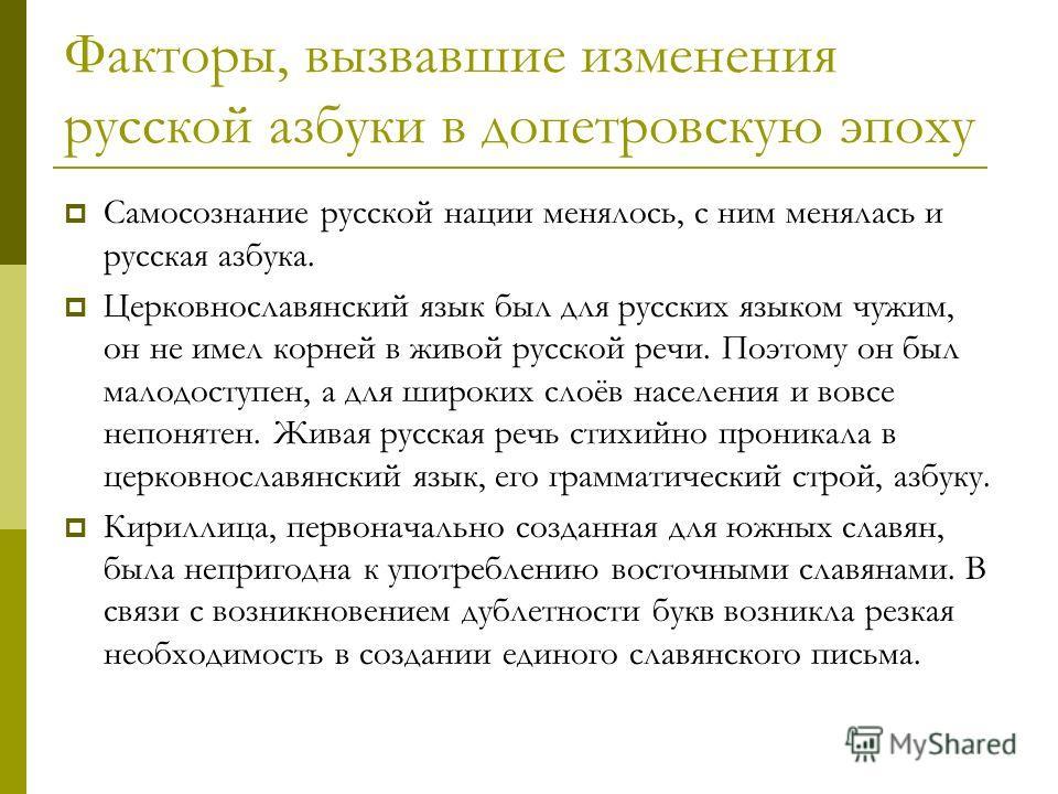 Факторы, вызвавшие изменения русской азбуки в допетровскую эпоху Самосознание русской нации менялось, с ним менялась и русская азбука. Церковнославянский язык был для русских языком чужим, он не имел корней в живой русской речи. Поэтому он был малодо