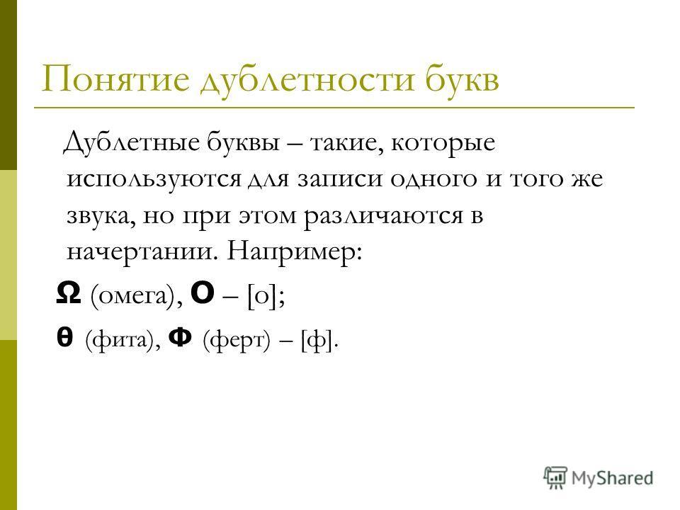 Понятие дублетности букв Дублетные буквы – такие, которые используются для записи одного и того же звука, но при этом различаются в начертании. Например: Ω (омега), O – [о]; θ (фита), Ф (ферт) – [ф].