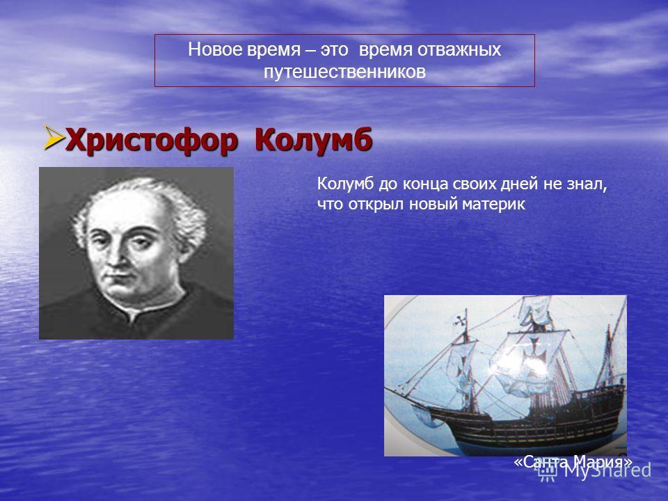 Христофор Колумб Христофор Колумб Новое время – это время отважных путешественников Колумб до конца своих дней не знал, что открыл новый материк «Санта Мария»