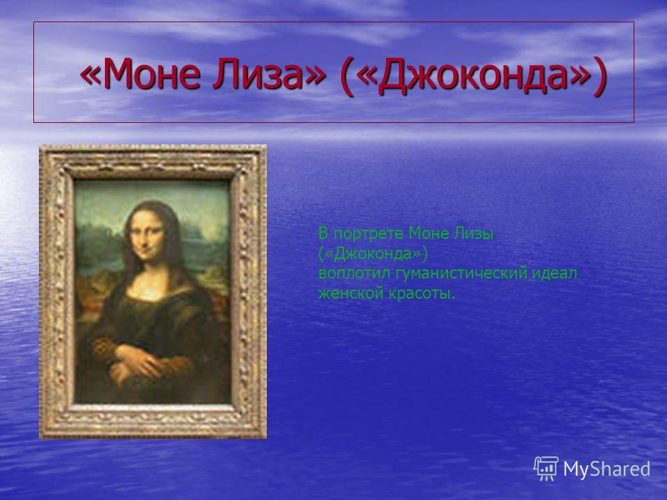 «Моне Лиза» («Джоконда») «Моне Лиза» («Джоконда») В портрете Моне Лизы («Джоконда») воплотил гуманистический идеал женской красоты.