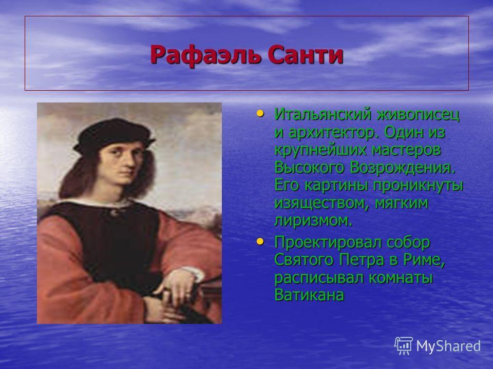 Рафаэль Санти Итальянский живописец и архитектор. Один из крупнейших мастеров Высокого Возрождения. Его картины проникнуты изяществом, мягким лиризмом. Итальянский живописец и архитектор. Один из крупнейших мастеров Высокого Возрождения. Его картины