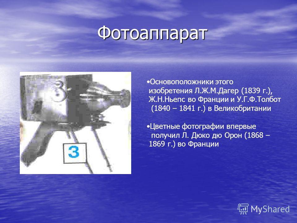 Фотоаппарат Фотоаппарат Основоположники этого изобретения Л.Ж.М.Дагер (1839 г.), Ж.Н.Ньепс во Франции и У.Г.Ф.Толбот (1840 – 1841 г.) в Великобритании Цветные фотографии впервые получил Л. Дюко дю Орон (1868 – 1869 г.) во Франции