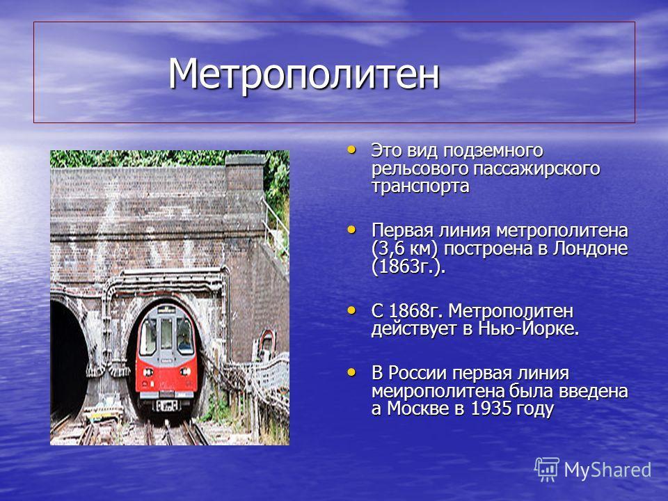 Метрополитен Метрополитен Это вид подземного рельсового пассажирского транспорта Это вид подземного рельсового пассажирского транспорта Первая линия метрополитена (3,6 км) построена в Лондоне (1863г.). Первая линия метрополитена (3,6 км) построена в