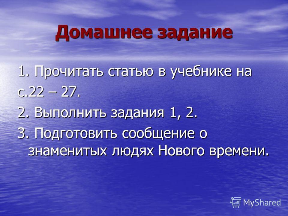 Домашнее задание 1. Прочитать статью в учебнике на с.22 – 27. 2. Выполнить задания 1, 2. 3. Подготовить сообщение о знаменитых людях Нового времени.