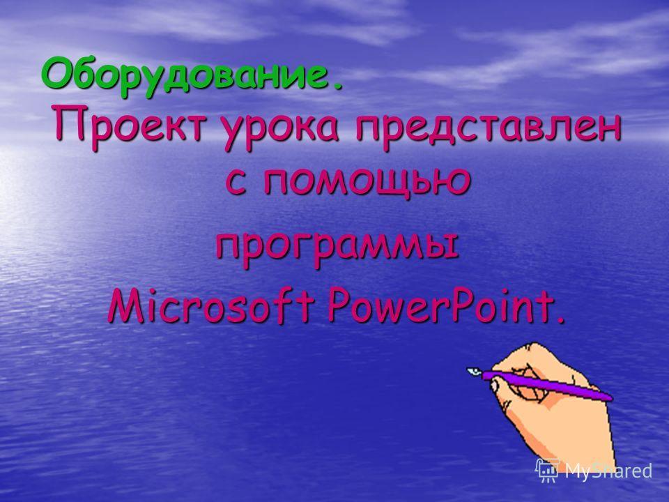 Оборудование. Проект урока представлен с помощью программы Microsoft PowerPoint.