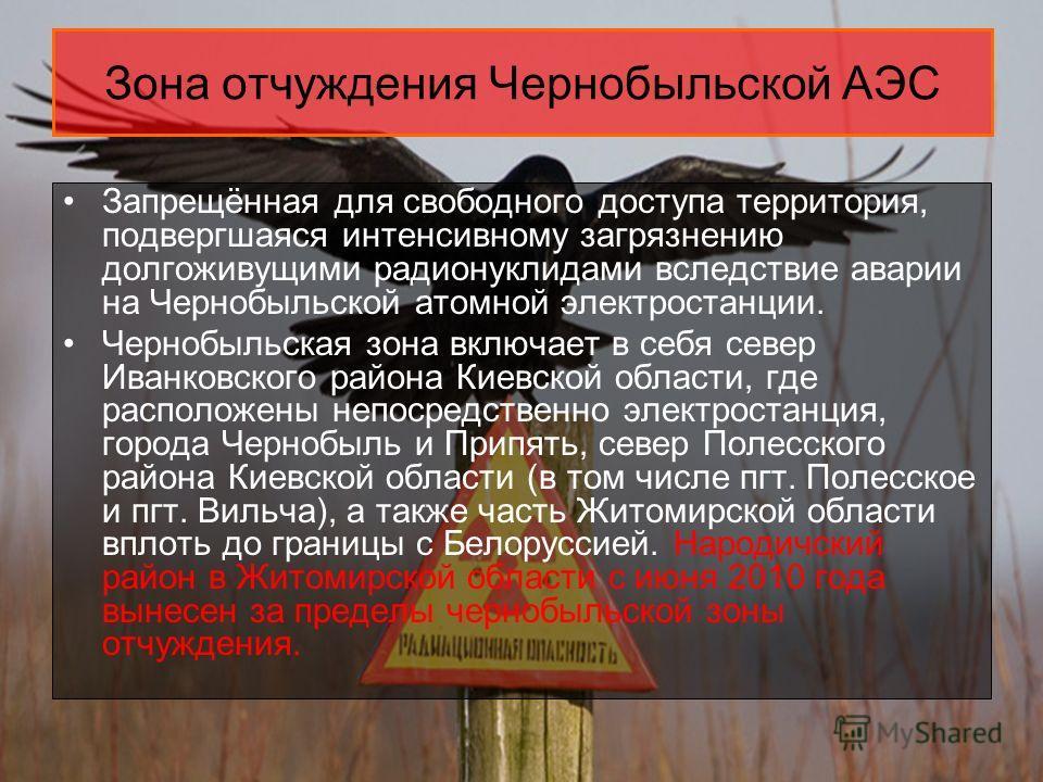 Зона отчуждения Чернобыльской АЭС Запрещённая для свободного доступа территория, подвергшаяся интенсивному загрязнению долгоживущими радионуклидами вследствие аварии на Чернобыльской атомной электростанции. Чернобыльская зона включает в себя север Ив
