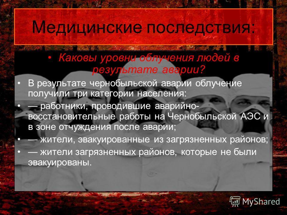 Медицинские последствия: Каковы уровни облучения людей в результате аварии? В результате чернобыльской аварии облучение получили три категории населения: работники, проводившие аварийно- восстановительные работы на Чернобыльской АЭС и в зоне отчужден