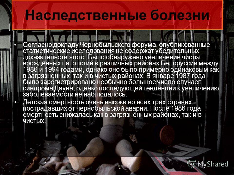 Наследственные болезни Согласно докладу Чернобыльского форума, опубликованные статистические исследования не содержат убедительных доказательств этого. Было обнаружено увеличение числа врождённых патологий в различных районах Белоруссии между 1986 и