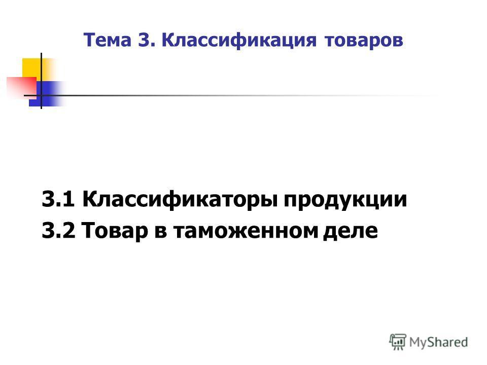 Тема 3. Классификация товаров 3.1 Классификаторы продукции 3.2 Товар в таможенном деле