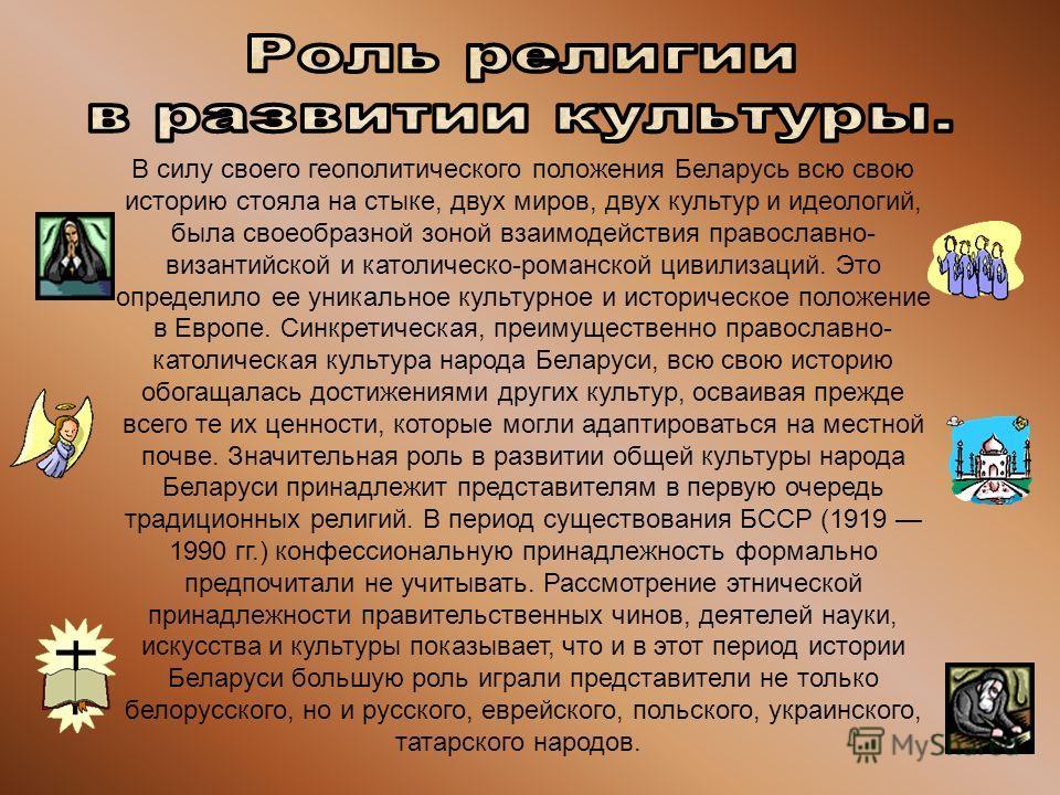В силу своего геополитического положения Беларусь всю свою историю стояла на стыке, двух миров, двух культур и идеологий, была своеобразной зоной взаимодействия православно- византийской и католическо-романской цивилизаций. Это определило ее уникальн