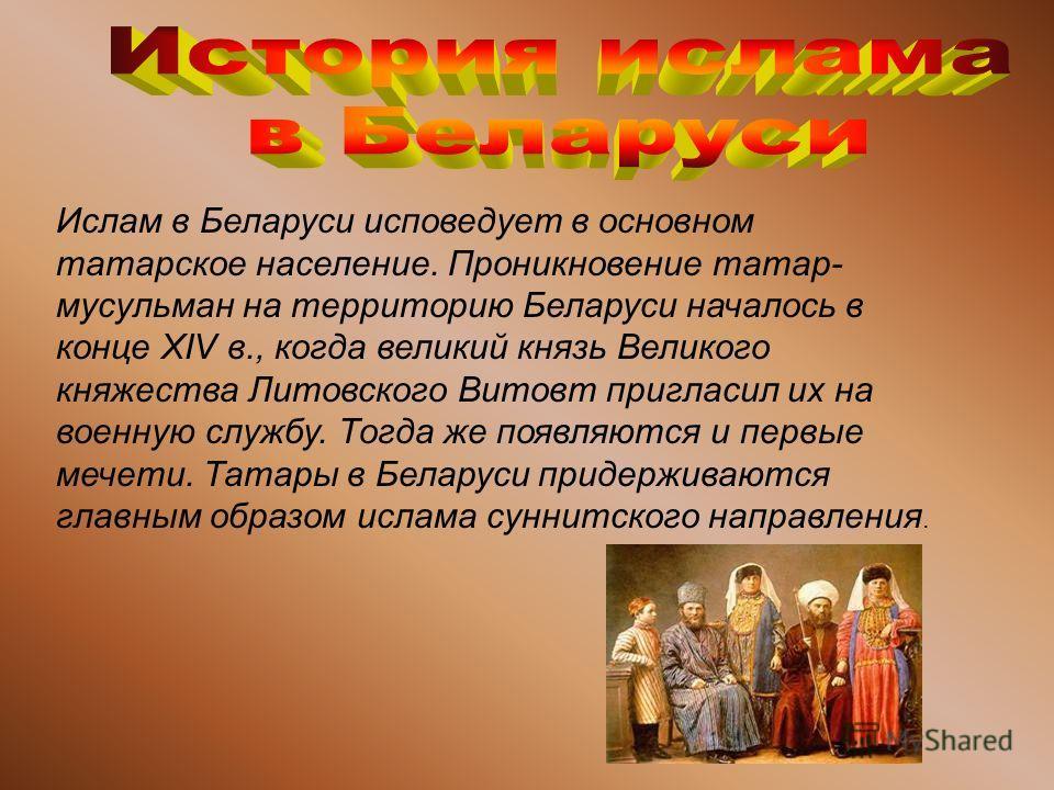 Ислам в Беларуси исповедует в основном татарское население. Проникновение татар- мусульман на территорию Беларуси началось в конце XIV в., когда великий князь Великого княжества Литовского Витовт пригласил их на военную службу. Тогда же появляются и